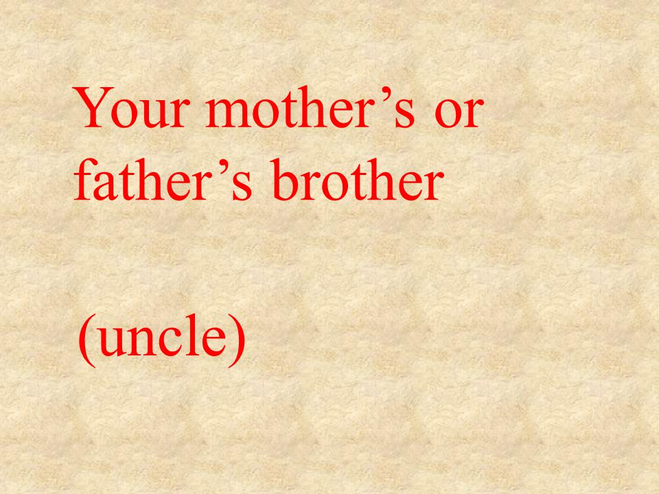 (uncle) Your mother's or father's brother