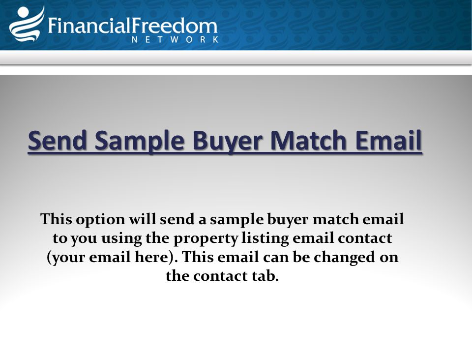 Send Sample Buyer Match Email This option will send a sample buyer match email to you using the property listing email contact (your email here). This
