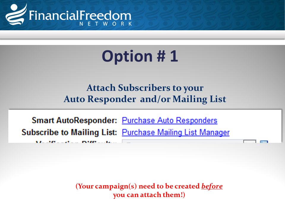 Option # 1 Attach Subscribers to your Auto Responder and/or Mailing List (Your campaign(s) need to be created before you can attach them!)