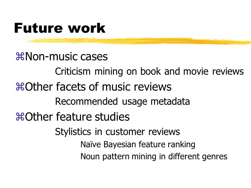 Future work zNon-music cases Criticism mining on book and movie reviews zOther facets of music reviews Recommended usage metadata zOther feature studies Stylistics in customer reviews Naïve Bayesian feature ranking Noun pattern mining in different genres