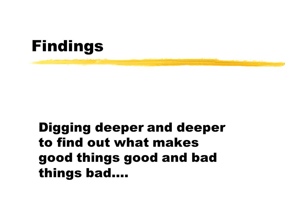 Findings Digging deeper and deeper to find out what makes good things good and bad things bad….