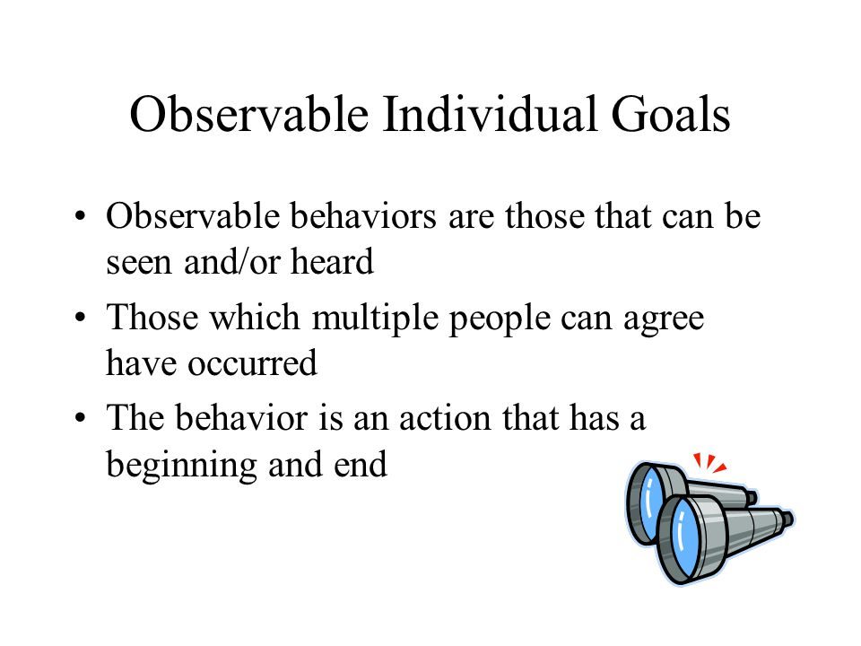 Observable Individual Goals Observable behaviors are those that can be seen and/or heard Those which multiple people can agree have occurred The behav