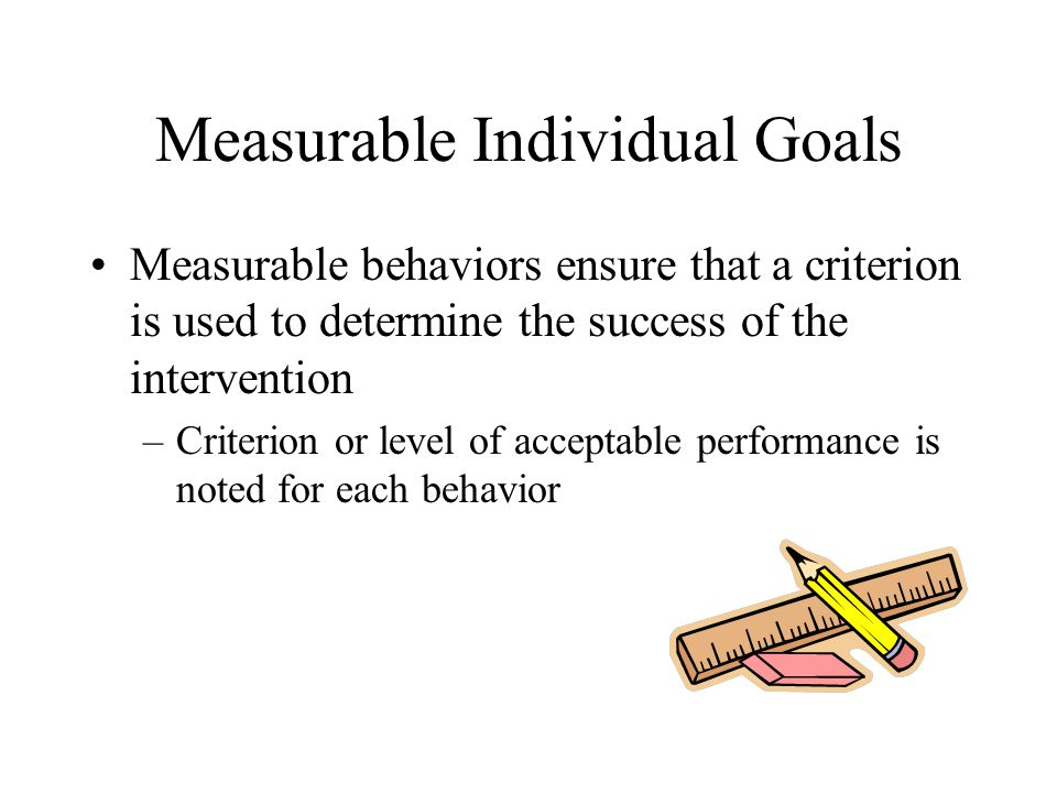 Measurable Individual Goals Measurable behaviors ensure that a criterion is used to determine the success of the intervention –Criterion or level of acceptable performance is noted for each behavior