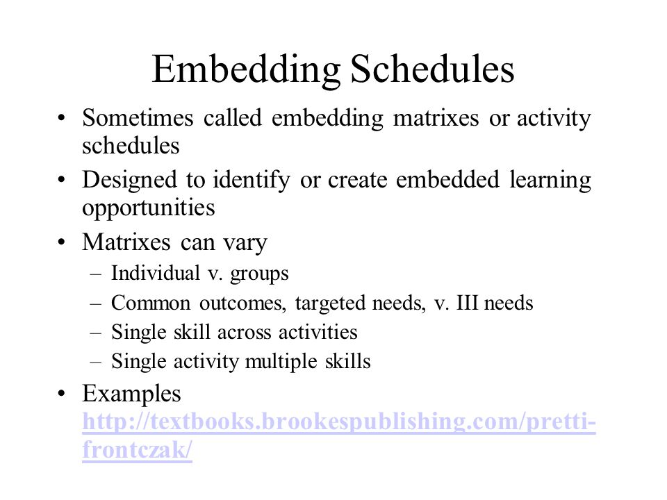 Embedding Schedules Sometimes called embedding matrixes or activity schedules Designed to identify or create embedded learning opportunities Matrixes