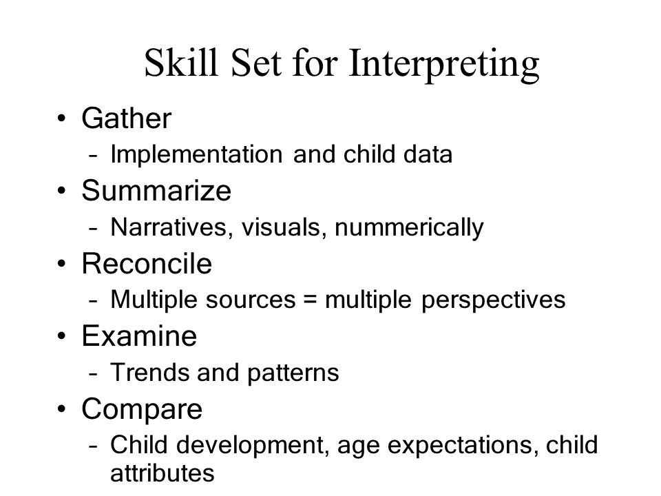 Skill Set for Interpreting Gather –Implementation and child data Summarize –Narratives, visuals, nummerically Reconcile –Multiple sources = multiple p