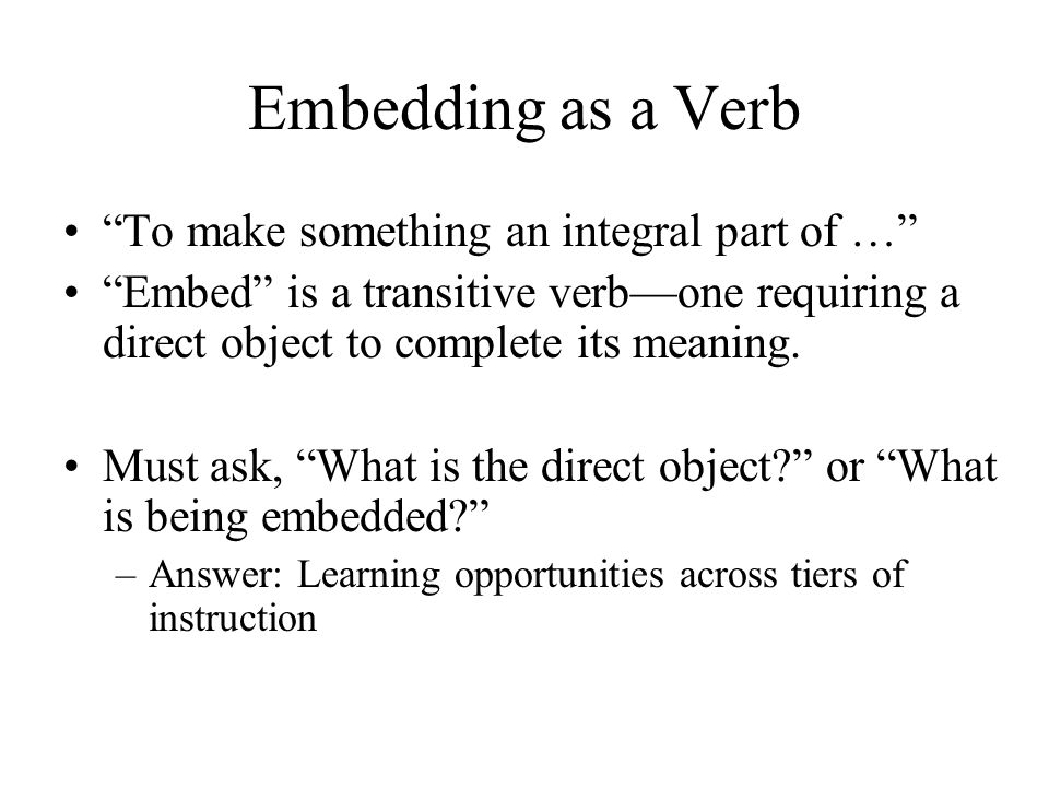 Embedding as a Verb To make something an integral part of … Embed is a transitive verb—one requiring a direct object to complete its meaning.