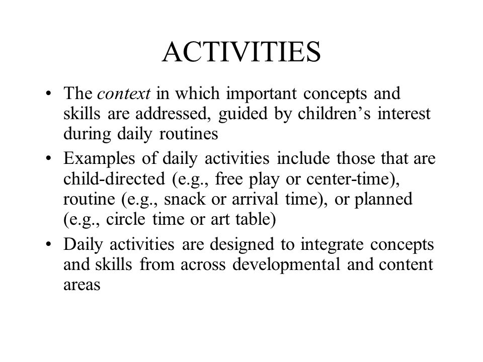 ACTIVITIES The context in which important concepts and skills are addressed, guided by children's interest during daily routines Examples of daily activities include those that are child-directed (e.g., free play or center-time), routine (e.g., snack or arrival time), or planned (e.g., circle time or art table) Daily activities are designed to integrate concepts and skills from across developmental and content areas