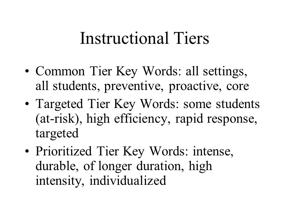 Instructional Tiers Common Tier Key Words: all settings, all students, preventive, proactive, core Targeted Tier Key Words: some students (at-risk), h