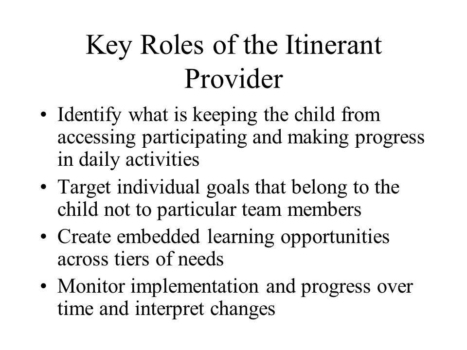 Key Roles of the Itinerant Provider Identify what is keeping the child from accessing participating and making progress in daily activities Target individual goals that belong to the child not to particular team members Create embedded learning opportunities across tiers of needs Monitor implementation and progress over time and interpret changes