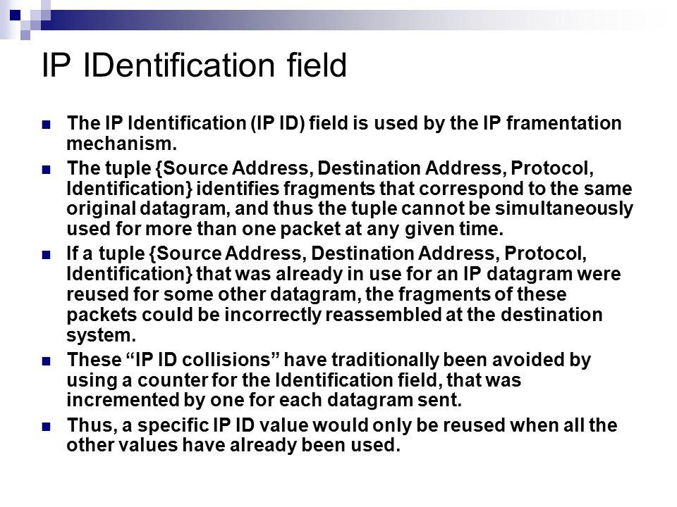 IP IDentification field The IP Identification (IP ID) field is used by the IP framentation mechanism. The tuple {Source Address, Destination Address,