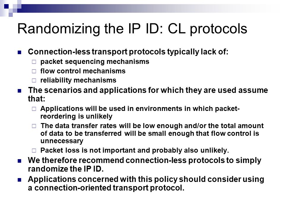 Randomizing the IP ID: CL protocols Connection-less transport protocols typically lack of:  packet sequencing mechanisms  flow control mechanisms 