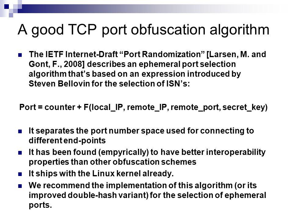 "A good TCP port obfuscation algorithm The IETF Internet-Draft ""Port Randomization"" [Larsen, M. and Gont, F., 2008] describes an ephemeral port selecti"