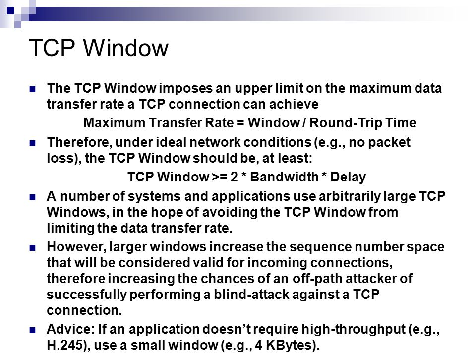 The TCP Window imposes an upper limit on the maximum data transfer rate a TCP connection can achieve Maximum Transfer Rate = Window / Round-Trip Time
