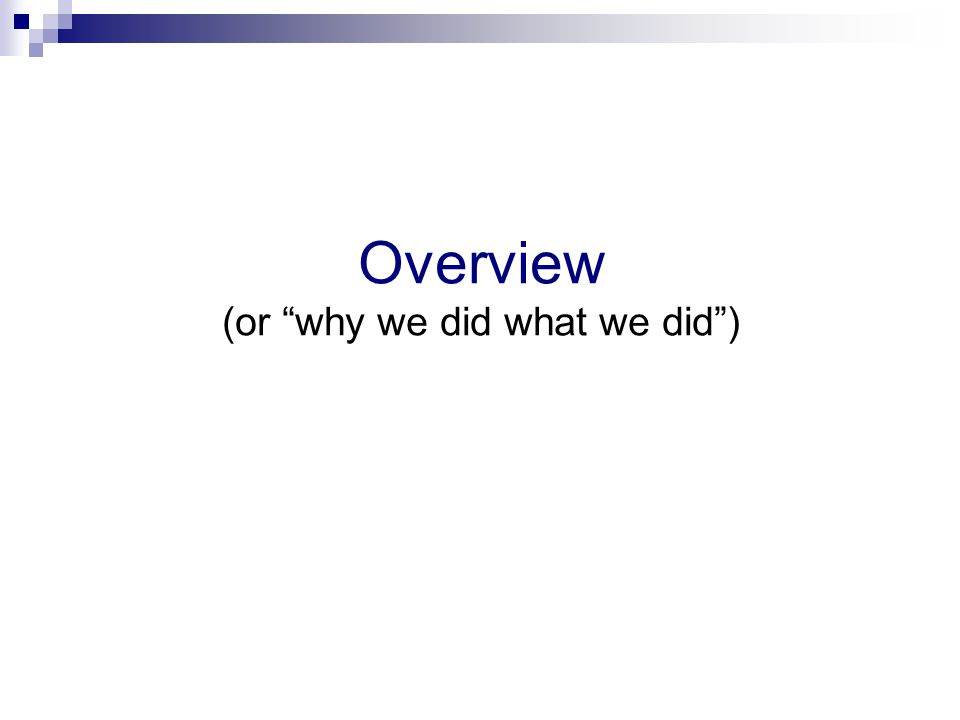 """Overview (or """"why we did what we did"""")"""