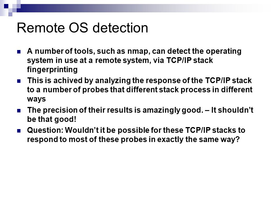 Remote OS detection A number of tools, such as nmap, can detect the operating system in use at a remote system, via TCP/IP stack fingerprinting This i