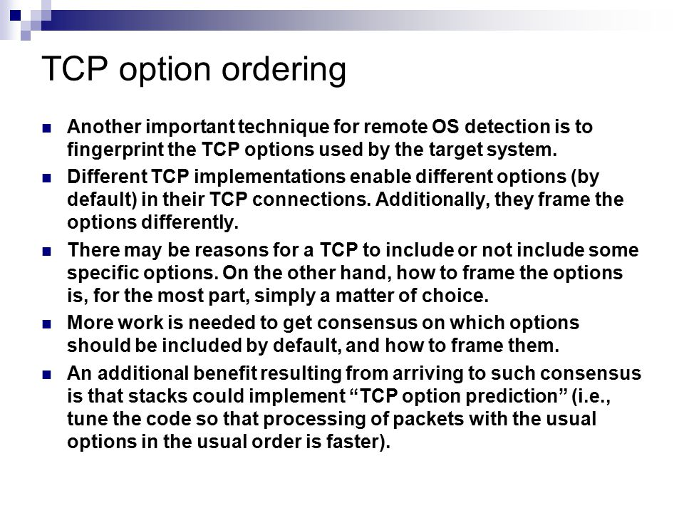 TCP option ordering Another important technique for remote OS detection is to fingerprint the TCP options used by the target system. Different TCP imp