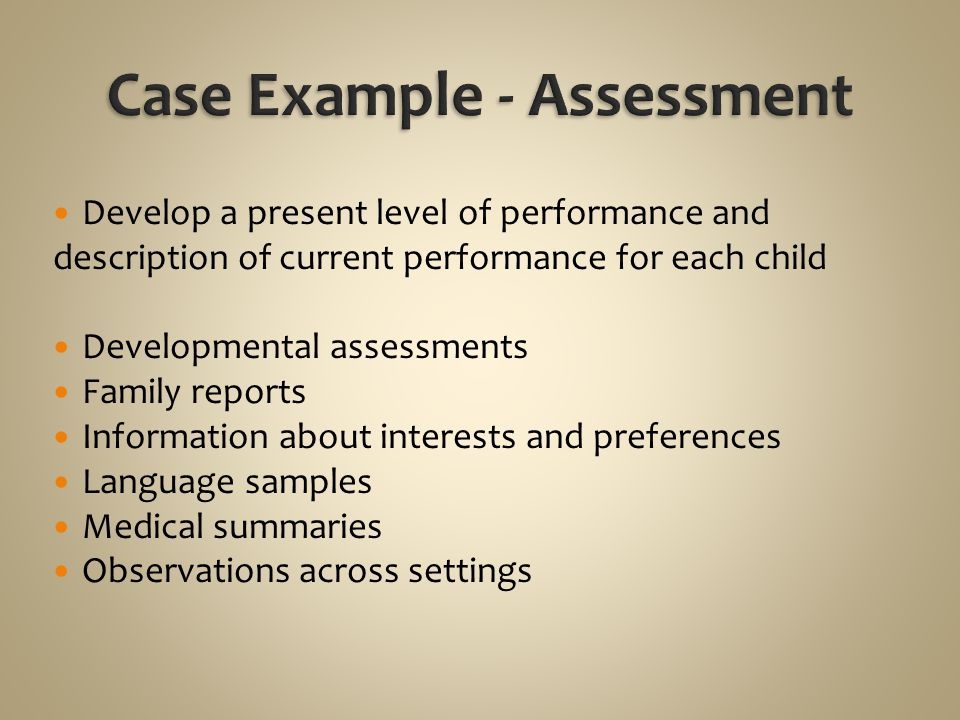 Develop a present level of performance and description of current performance for each child Developmental assessments Family reports Information about interests and preferences Language samples Medical summaries Observations across settings
