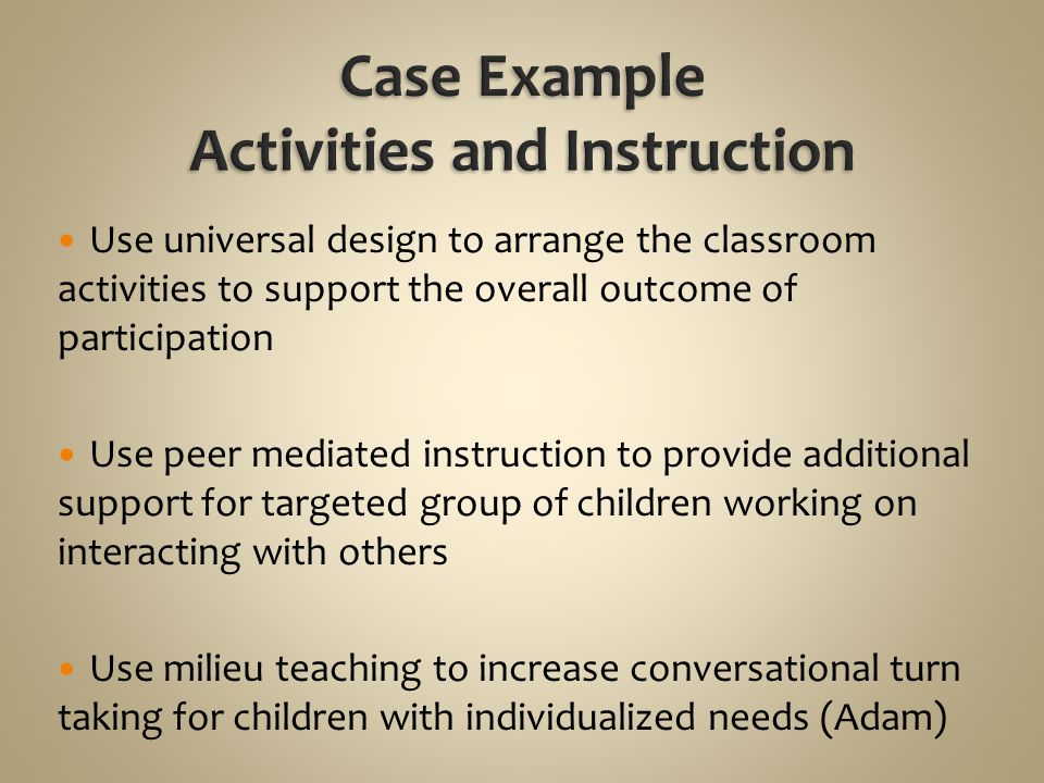 Use universal design to arrange the classroom activities to support the overall outcome of participation Use peer mediated instruction to provide addi