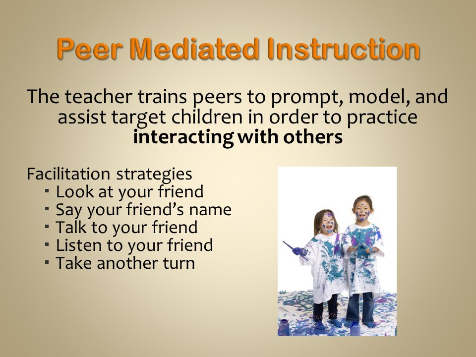 The teacher trains peers to prompt, model, and assist target children in order to practice interacting with others Facilitation strategies  Look at your friend  Say your friend's name  Talk to your friend  Listen to your friend  Take another turn