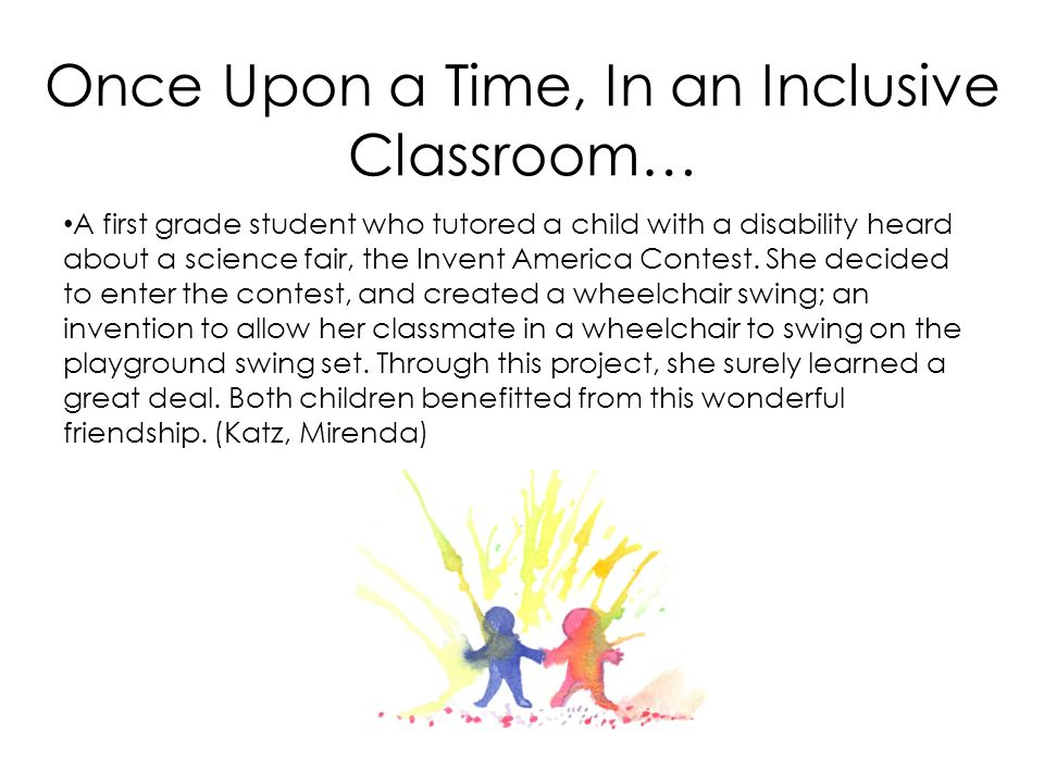 Once Upon a Time, In an Inclusive Classroom… A first grade student who tutored a child with a disability heard about a science fair, the Invent Americ