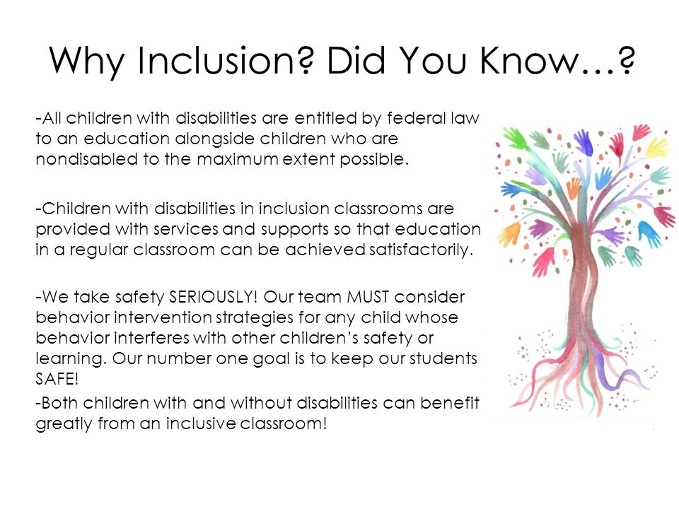 Why Inclusion? Did You Know…? - All children with disabilities are entitled by federal law to an education alongside children who are nondisabled to t
