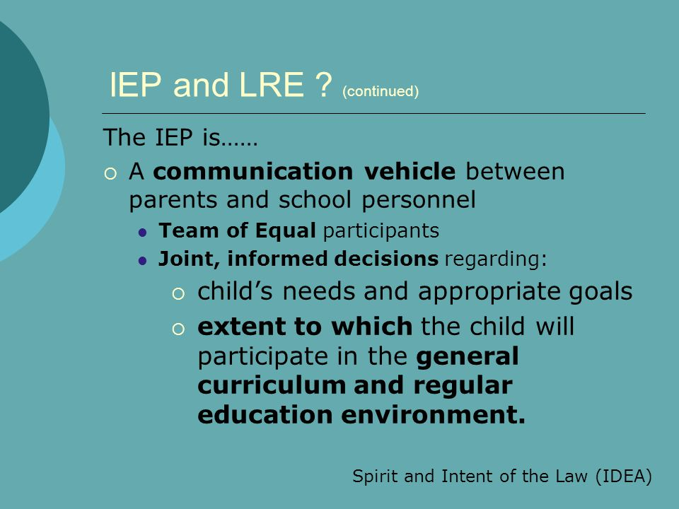 IEP and LRE ? (continued) The IEP is……  A communication vehicle between parents and school personnel Team of Equal participants Joint, informed decis