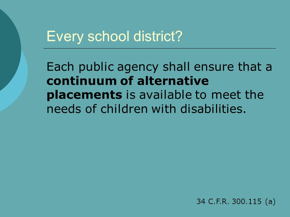 Every school district? Each public agency shall ensure that a continuum of alternative placements is available to meet the needs of children with disa