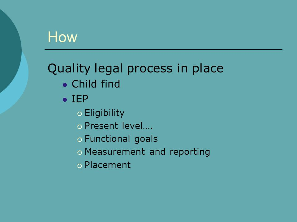 How Quality legal process in place Child find IEP  Eligibility  Present level….  Functional goals  Measurement and reporting  Placement