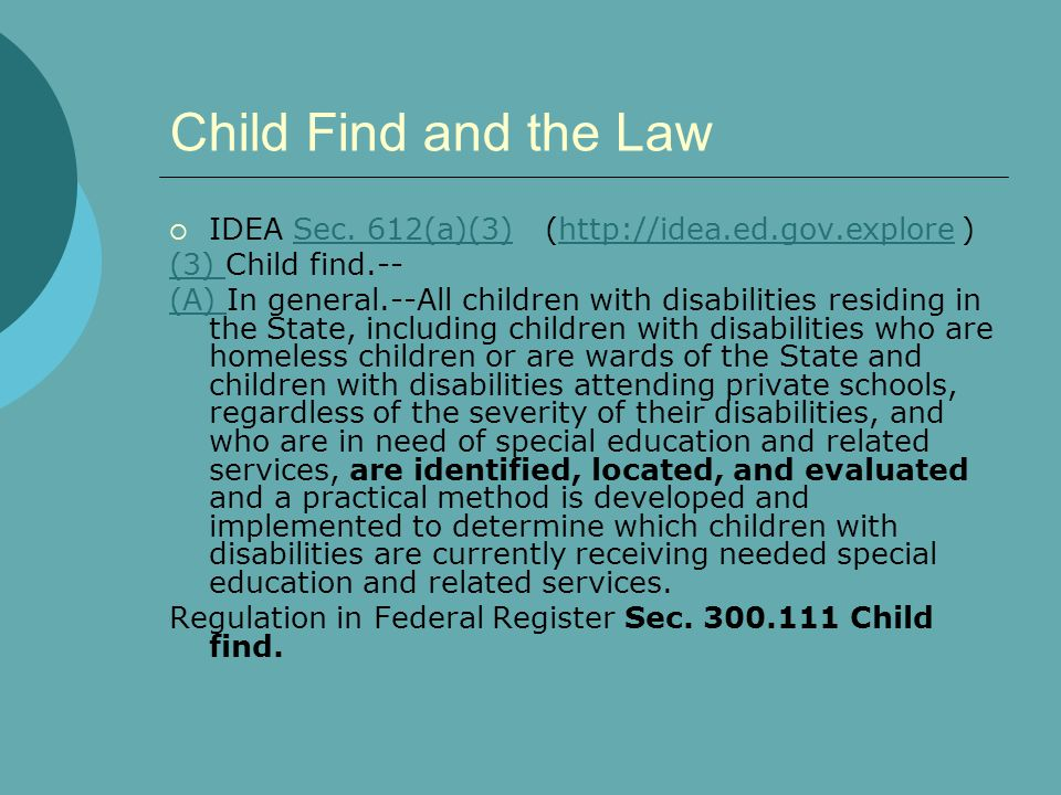 Child Find and the Law  IDEA Sec. 612(a)(3) (http://idea.ed.gov.explore )Sec. 612(a)(3)http://idea.ed.gov.explore (3) (3) Child find.-- (A) (A) In ge