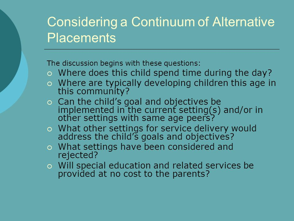 Considering a Continuum of Alternative Placements The discussion begins with these questions:  Where does this child spend time during the day?  Whe