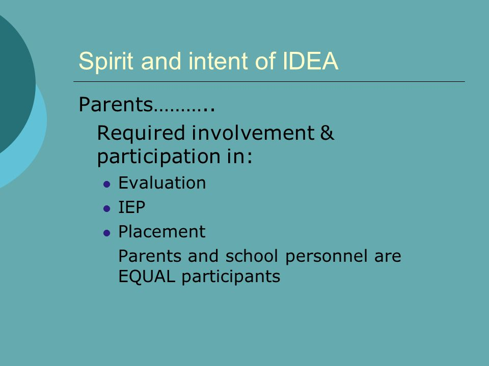 Spirit and intent of IDEA Parents……….. Required involvement & participation in: Evaluation IEP Placement Parents and school personnel are EQUAL partic