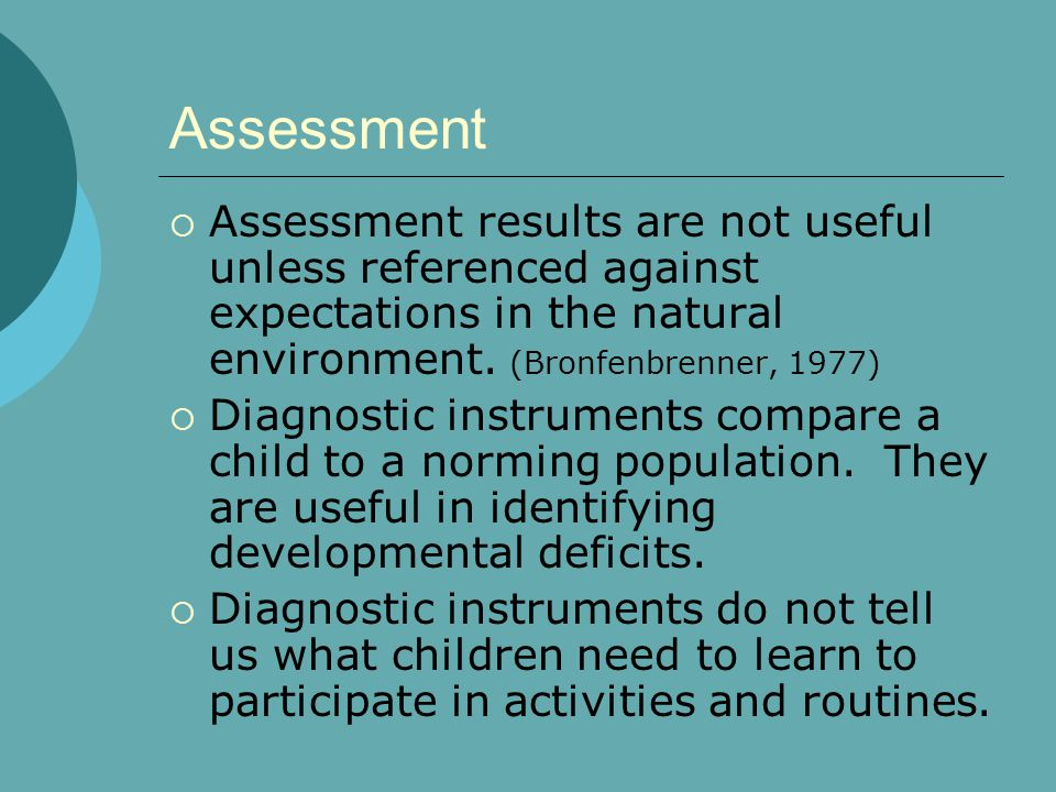 Assessment  Assessment results are not useful unless referenced against expectations in the natural environment. (Bronfenbrenner, 1977)  Diagnostic