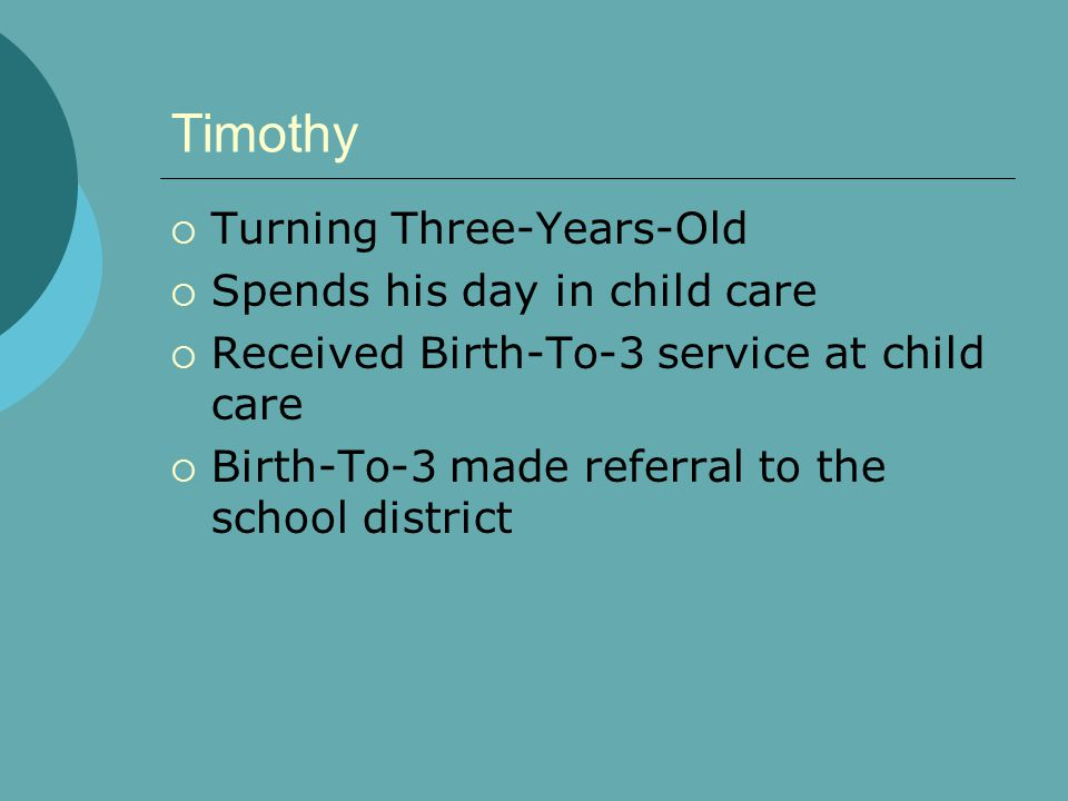 Timothy  Turning Three-Years-Old  Spends his day in child care  Received Birth-To-3 service at child care  Birth-To-3 made referral to the school