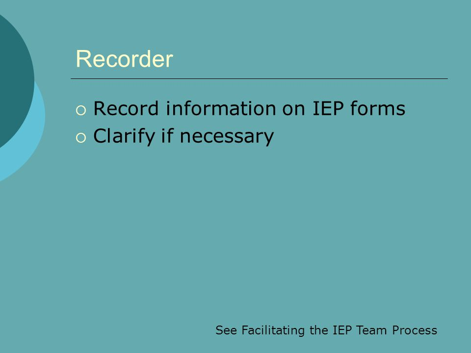 Recorder  Record information on IEP forms  Clarify if necessary See Facilitating the IEP Team Process