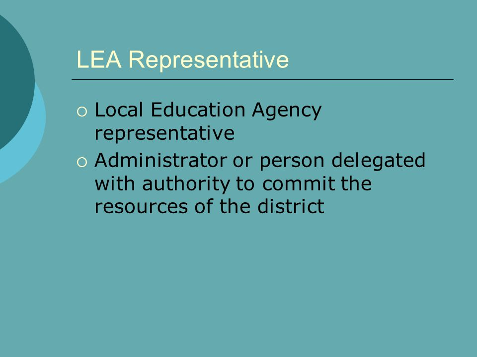 LEA Representative  Local Education Agency representative  Administrator or person delegated with authority to commit the resources of the district