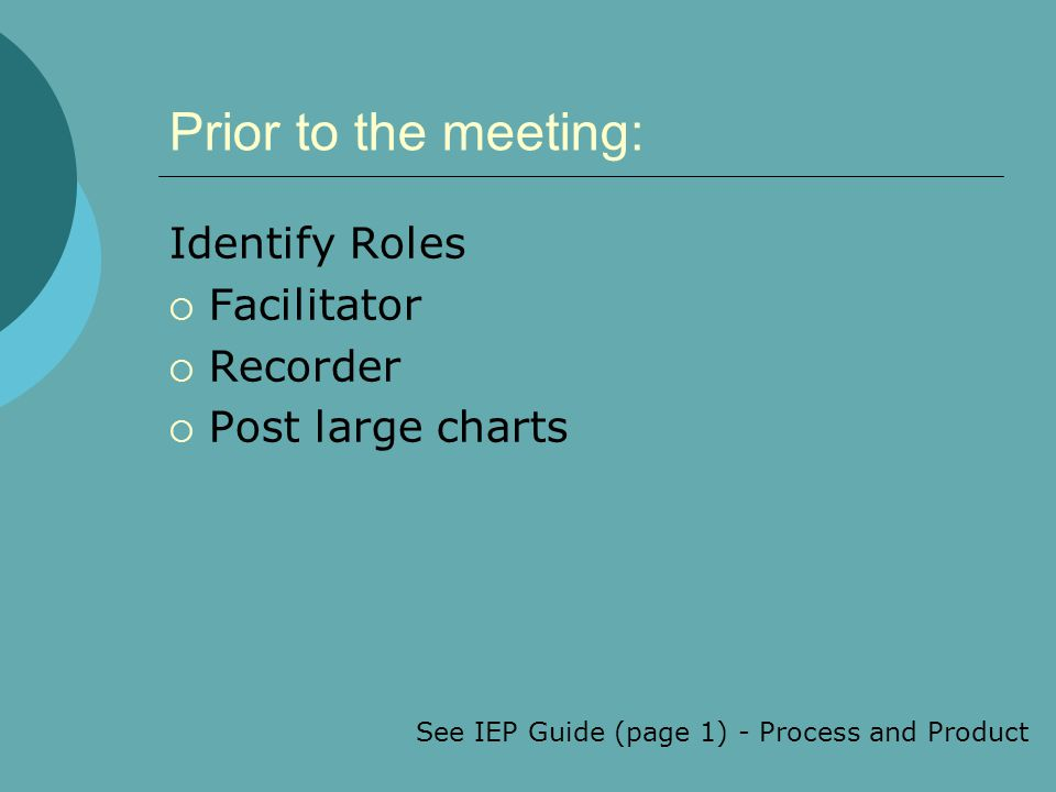 Prior to the meeting: Identify Roles  Facilitator  Recorder  Post large charts See IEP Guide (page 1) - Process and Product