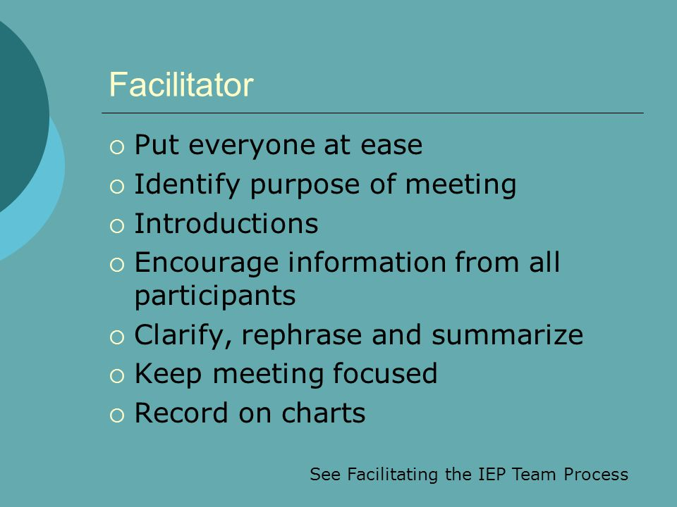 Facilitator  Put everyone at ease  Identify purpose of meeting  Introductions  Encourage information from all participants  Clarify, rephrase and