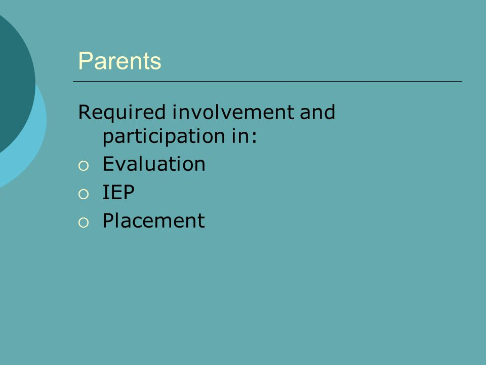 Parents Required involvement and participation in:  Evaluation  IEP  Placement