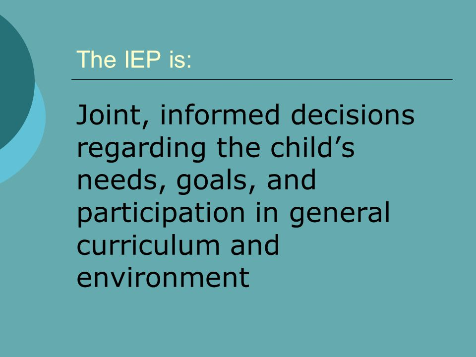 The IEP is: Joint, informed decisions regarding the child's needs, goals, and participation in general curriculum and environment