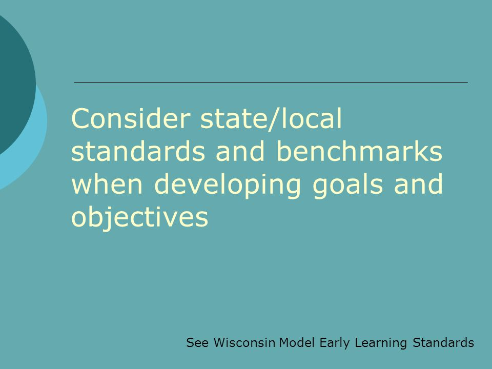 Consider state/local standards and benchmarks when developing goals and objectives See Wisconsin Model Early Learning Standards