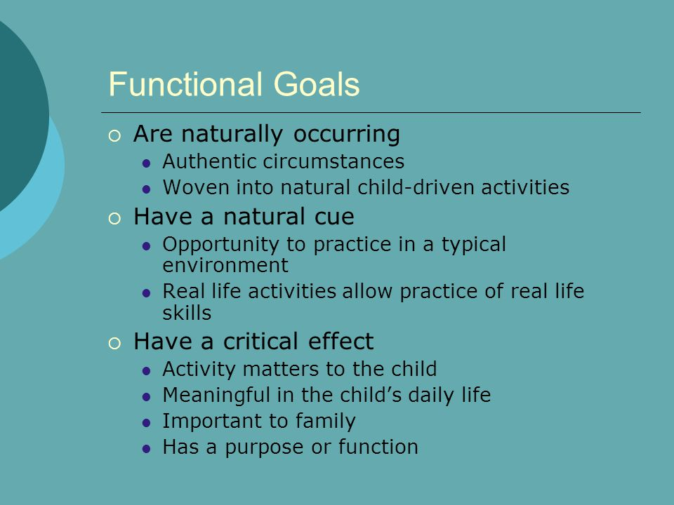 Functional Goals  Are naturally occurring Authentic circumstances Woven into natural child-driven activities  Have a natural cue Opportunity to prac