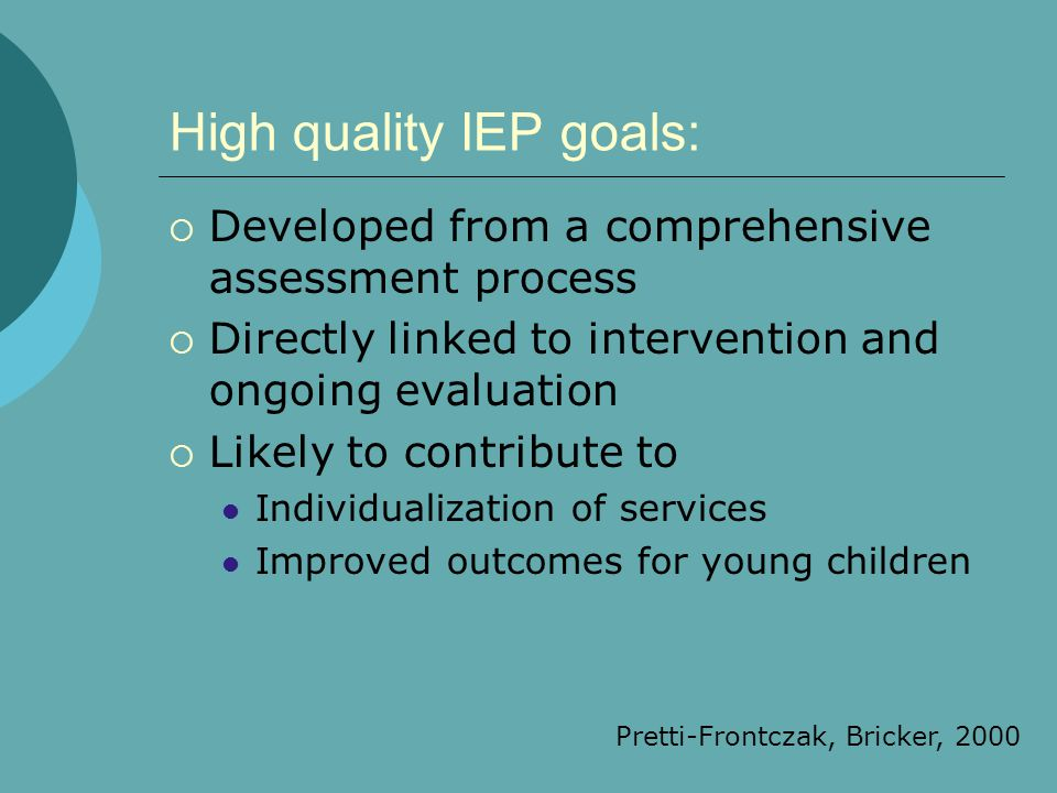 High quality IEP goals:  Developed from a comprehensive assessment process  Directly linked to intervention and ongoing evaluation  Likely to contr