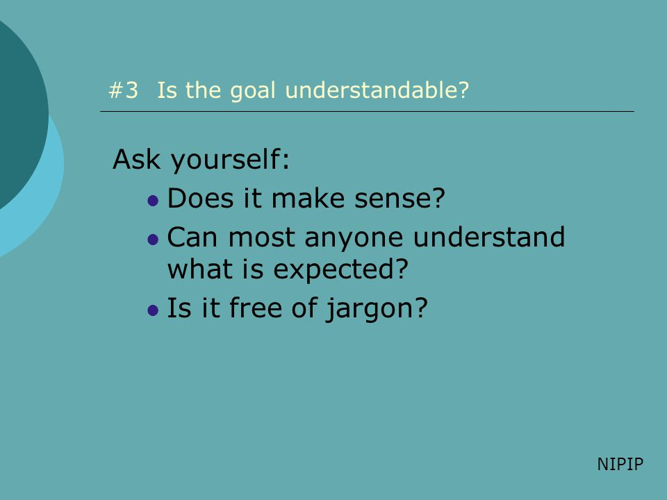 #3Is the goal understandable? Ask yourself: Does it make sense? Can most anyone understand what is expected? Is it free of jargon? NIPIP