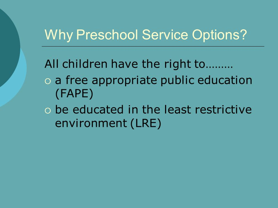 Why Preschool Service Options? All children have the right to………  a free appropriate public education (FAPE)  be educated in the least restrictive e