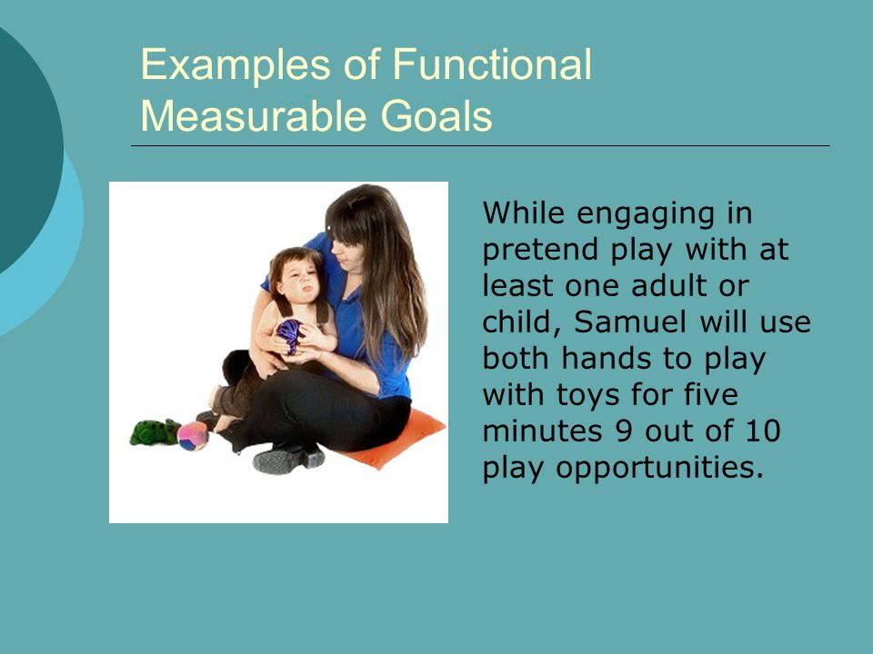 Examples of Functional Measurable Goals While engaging in pretend play with at least one adult or child, Samuel will use both hands to play with toys