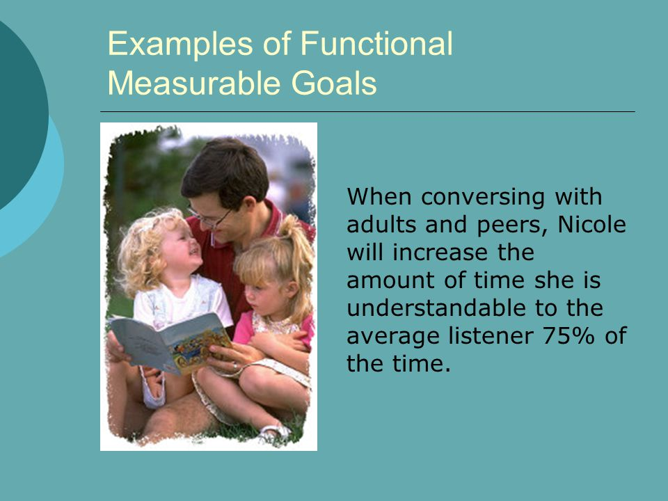 Examples of Functional Measurable Goals When conversing with adults and peers, Nicole will increase the amount of time she is understandable to the av