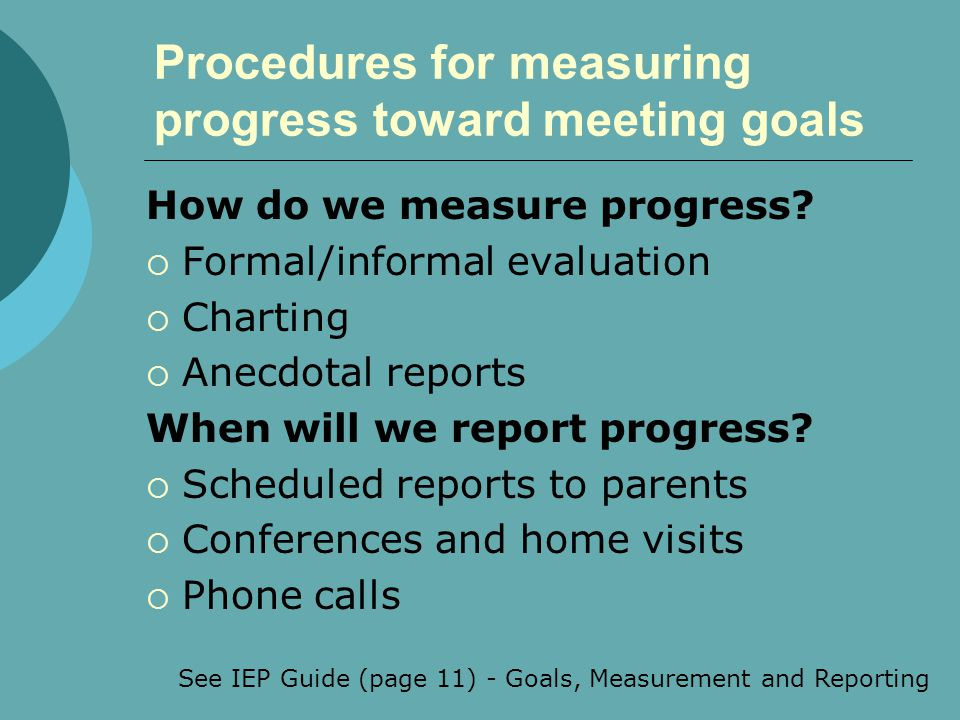 Procedures for measuring progress toward meeting goals How do we measure progress?  Formal/informal evaluation  Charting  Anecdotal reports When wi
