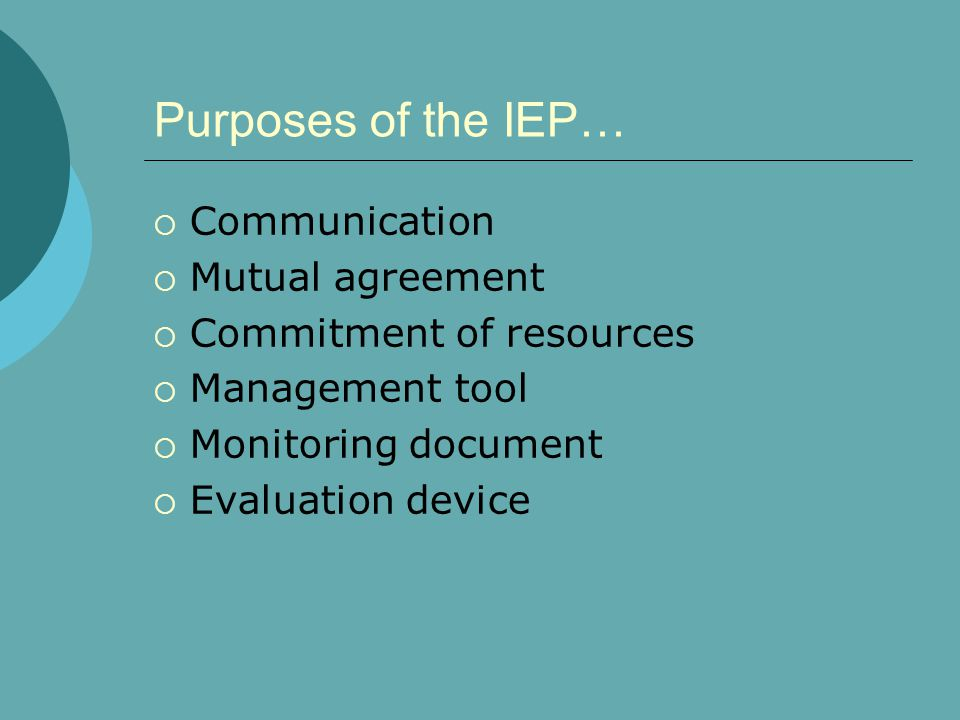 Purposes of the IEP…  Communication  Mutual agreement  Commitment of resources  Management tool  Monitoring document  Evaluation device