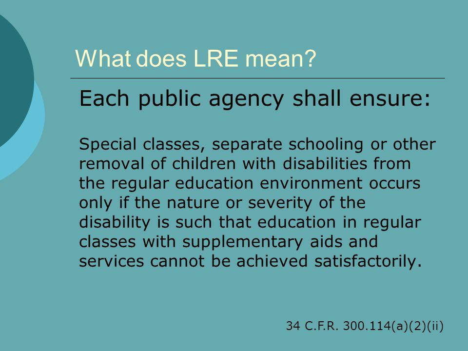 What does LRE mean? Each public agency shall ensure: Special classes, separate schooling or other removal of children with disabilities from the regul