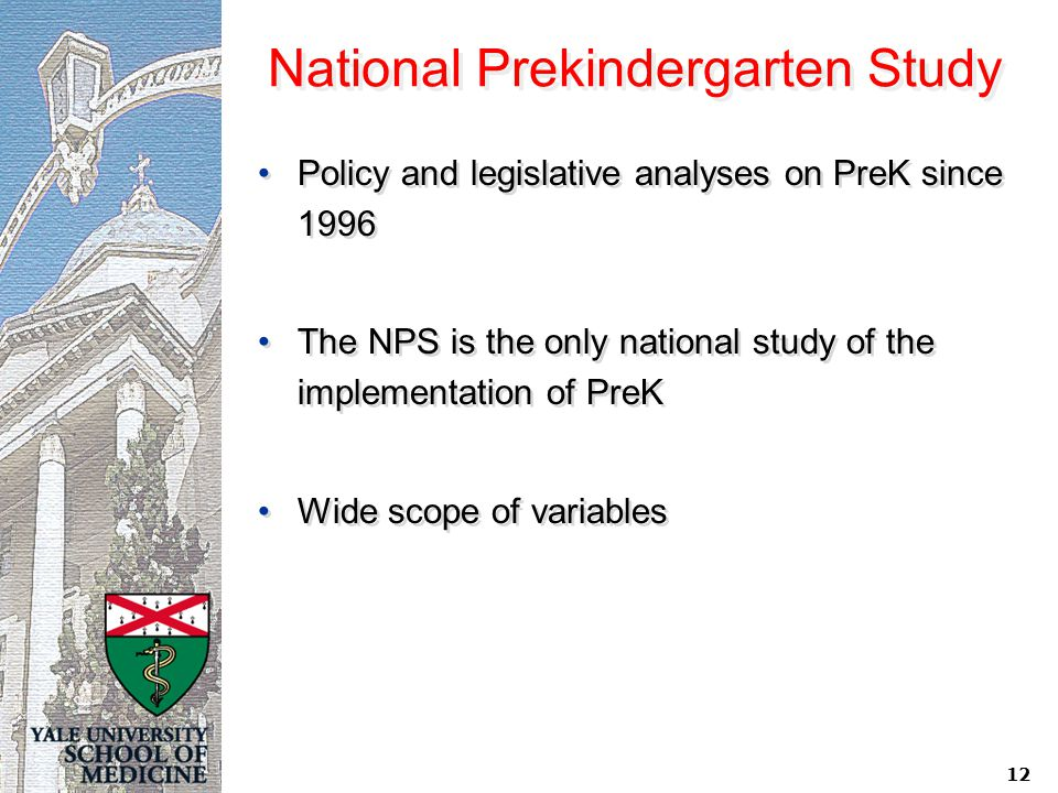 12 National Prekindergarten Study Policy and legislative analyses on PreK since 1996 The NPS is the only national study of the implementation of PreK
